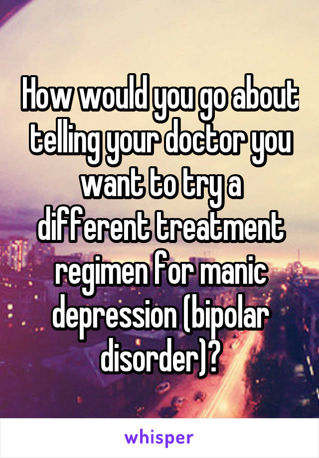 How would you go about telling your doctor you want to try a different treatment regimen for manic depression (bipolar disorder)?
