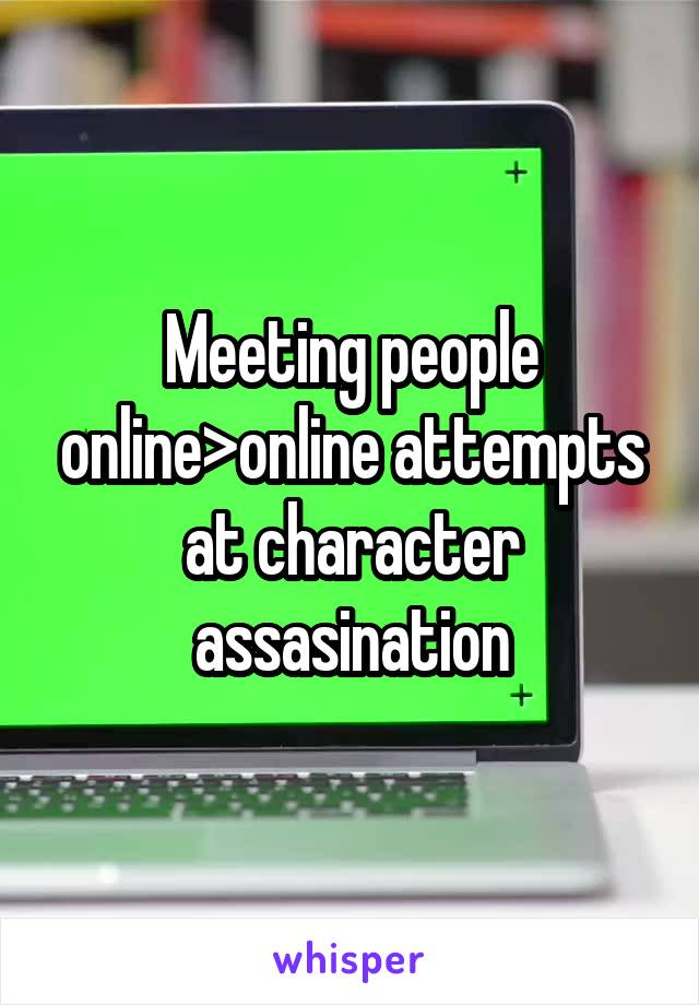 Meeting people online>online attempts at character assasination