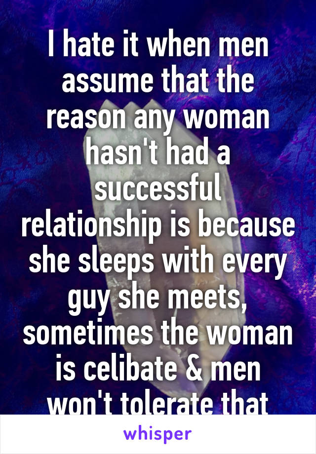 I hate it when men assume that the reason any woman hasn't had a successful relationship is because she sleeps with every guy she meets, sometimes the woman is celibate & men won't tolerate that