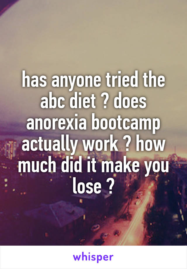 has anyone tried the abc diet ? does anorexia bootcamp actually work ? how much did it make you lose ?