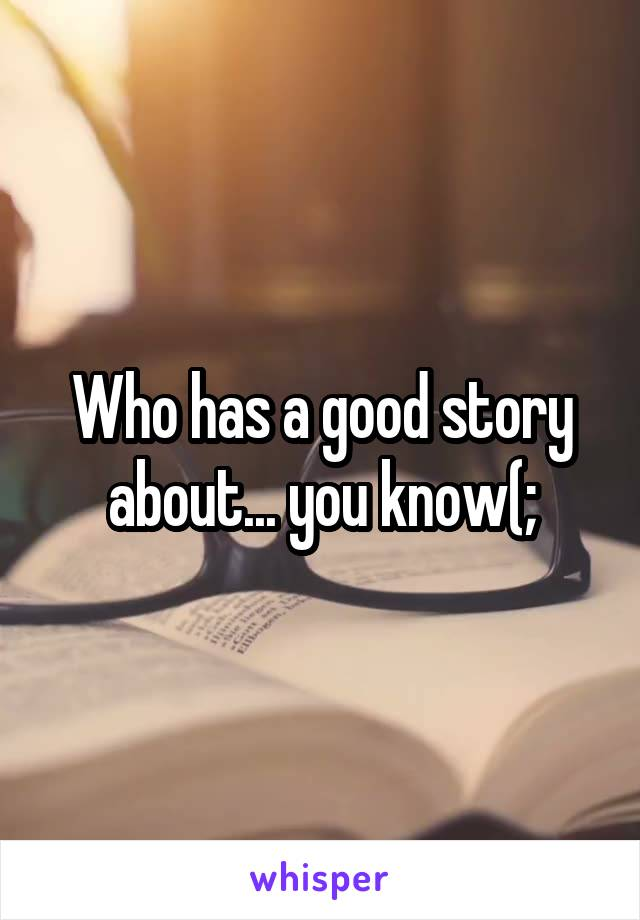 Who has a good story about... you know(;