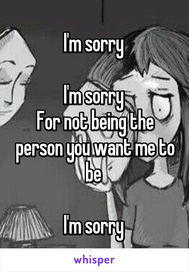 I'm sorry   I'm sorry  For not being the person you want me to be   I'm sorry