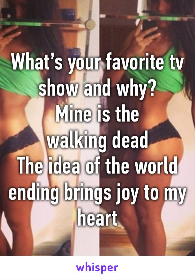 What's your favorite tv show and why? Mine is the walking dead  The idea of the world ending brings joy to my heart