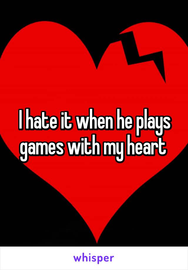 I hate it when he plays games with my heart