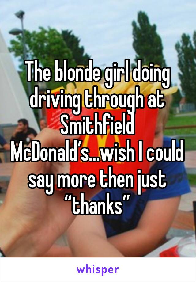 "The blonde girl doing driving through at Smithfield McDonald's...wish I could say more then just ""thanks"""