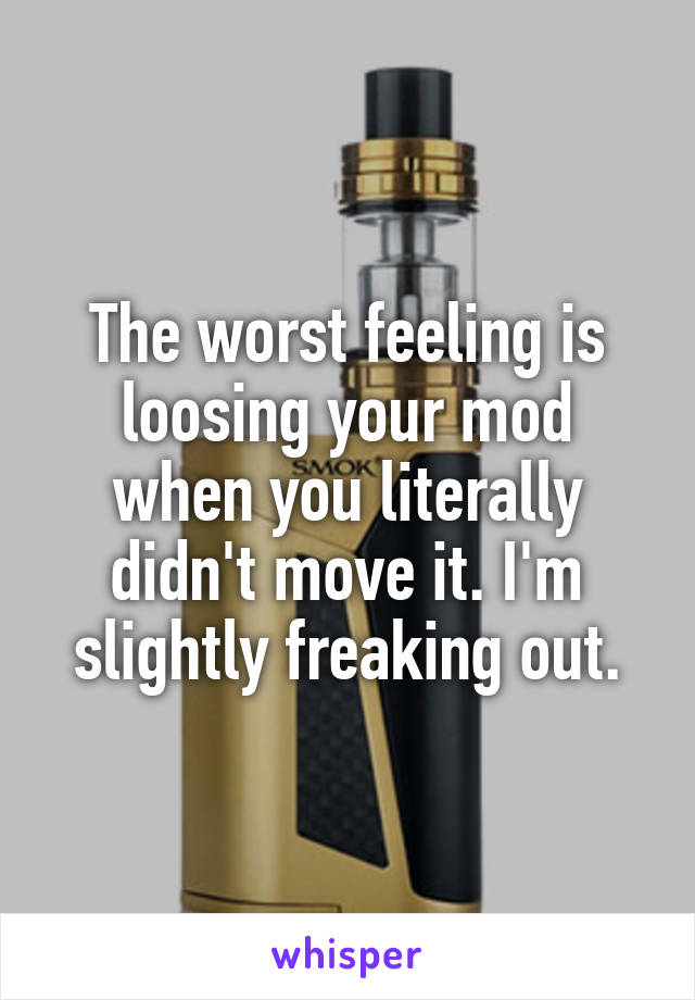 The worst feeling is loosing your mod when you literally didn't move it. I'm slightly freaking out.