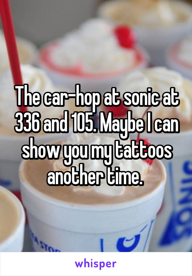The car-hop at sonic at 336 and 105. Maybe I can show you my tattoos another time.