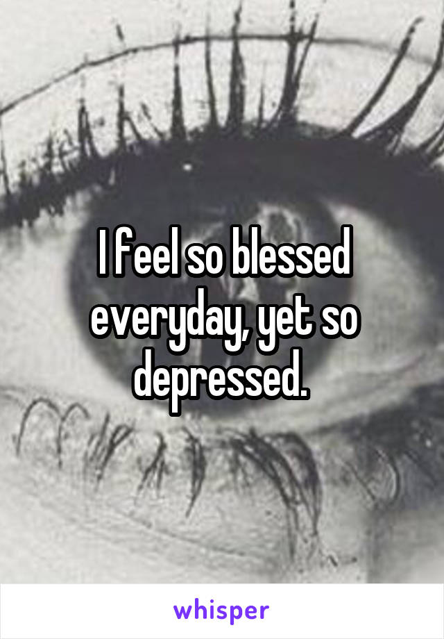 I feel so blessed everyday, yet so depressed.