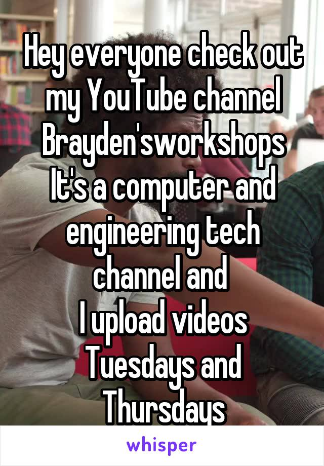 Hey everyone check out my YouTube channel Brayden'sworkshops It's a computer and engineering tech channel and  I upload videos Tuesdays and Thursdays