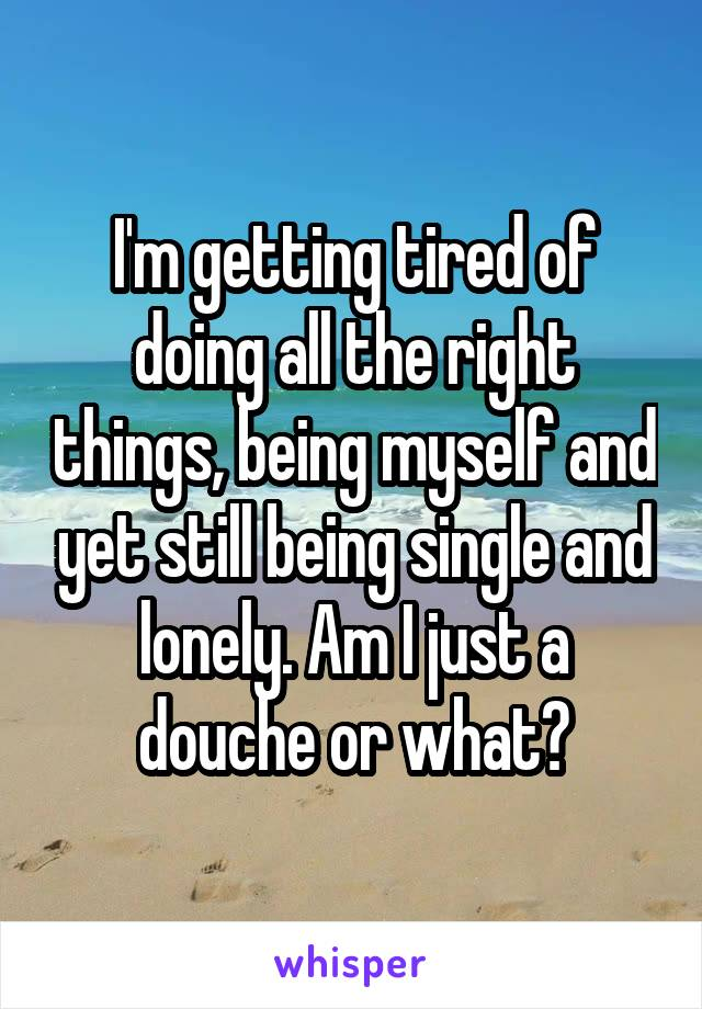 I'm getting tired of doing all the right things, being myself and yet still being single and lonely. Am I just a douche or what?