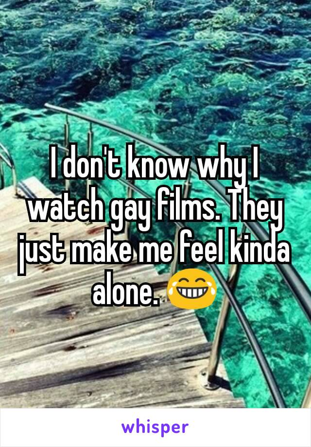 I don't know why I watch gay films. They just make me feel kinda alone. 😂