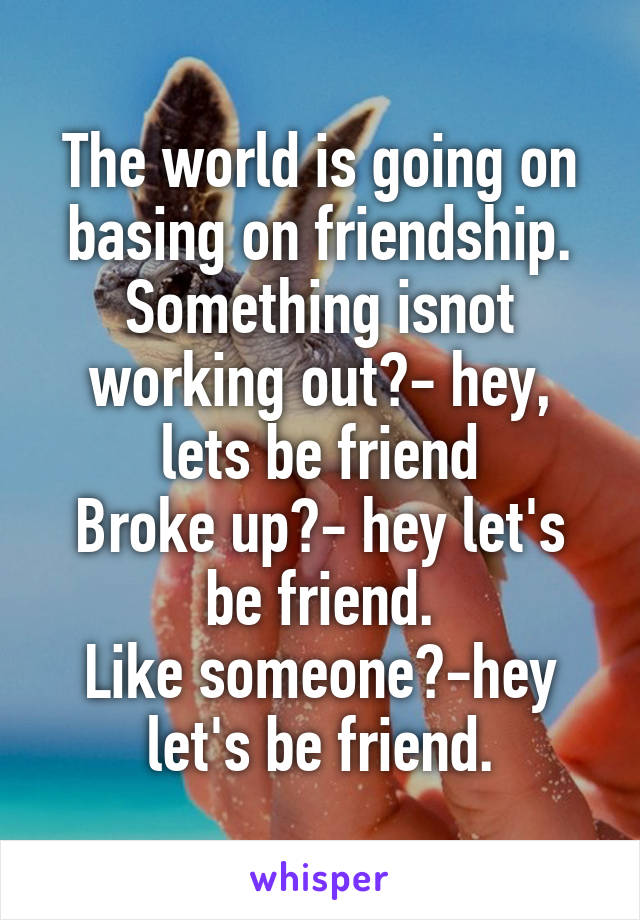 The world is going on basing on friendship. Something isnot working out?- hey, lets be friend Broke up?- hey let's be friend. Like someone?-hey let's be friend.