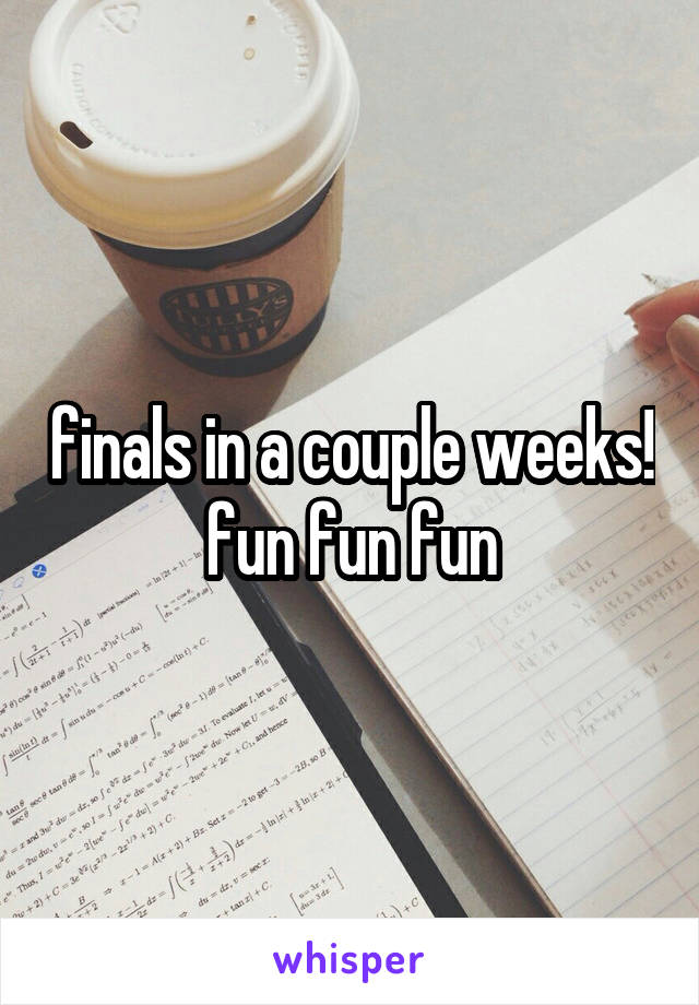 finals in a couple weeks! fun fun fun