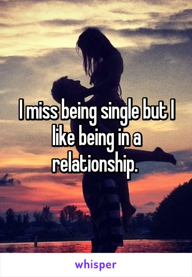I miss being single but I like being in a relationship.