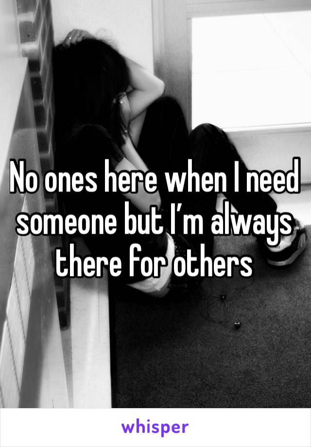 No ones here when I need someone but I'm always there for others