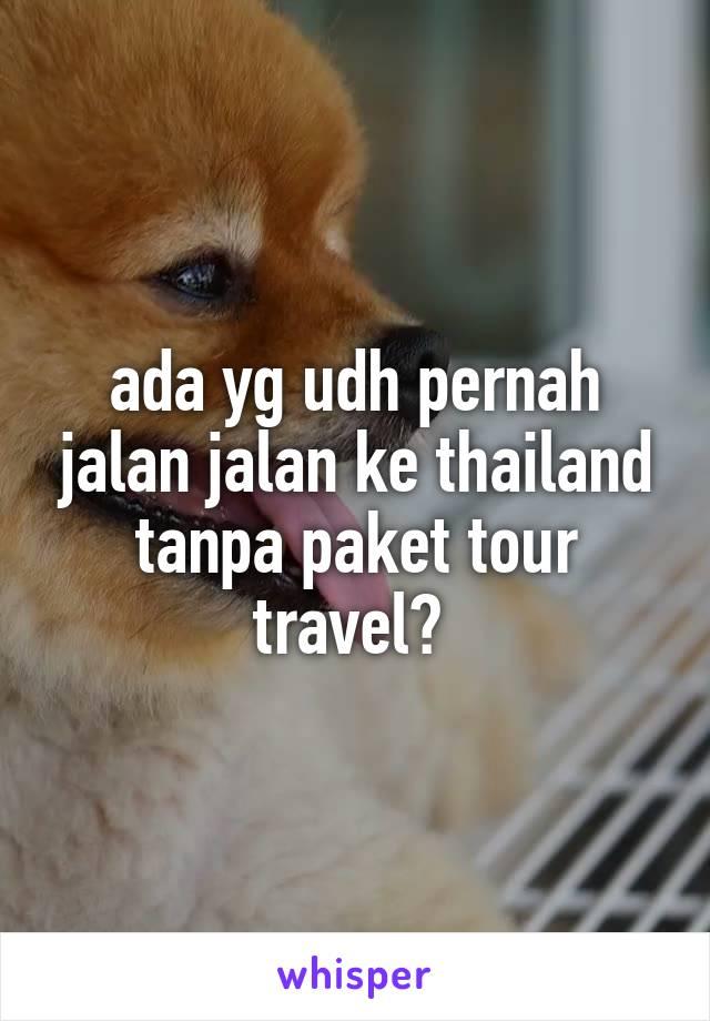 ada yg udh pernah jalan jalan ke thailand tanpa paket tour travel?