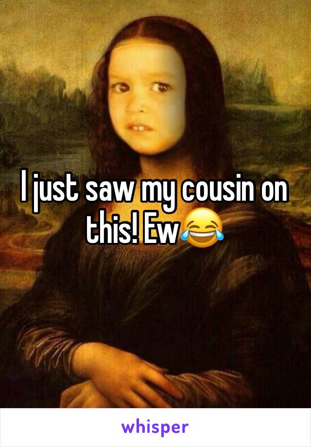 I just saw my cousin on this! Ew😂