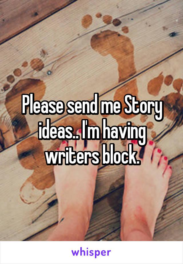 Please send me Story ideas.. I'm having writers block.