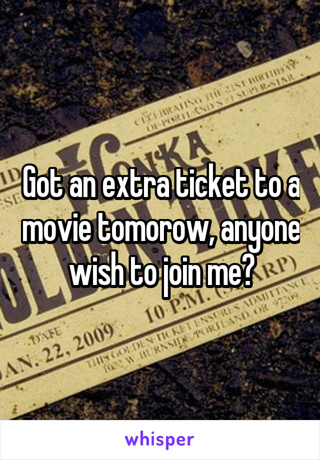 Got an extra ticket to a movie tomorow, anyone wish to join me?