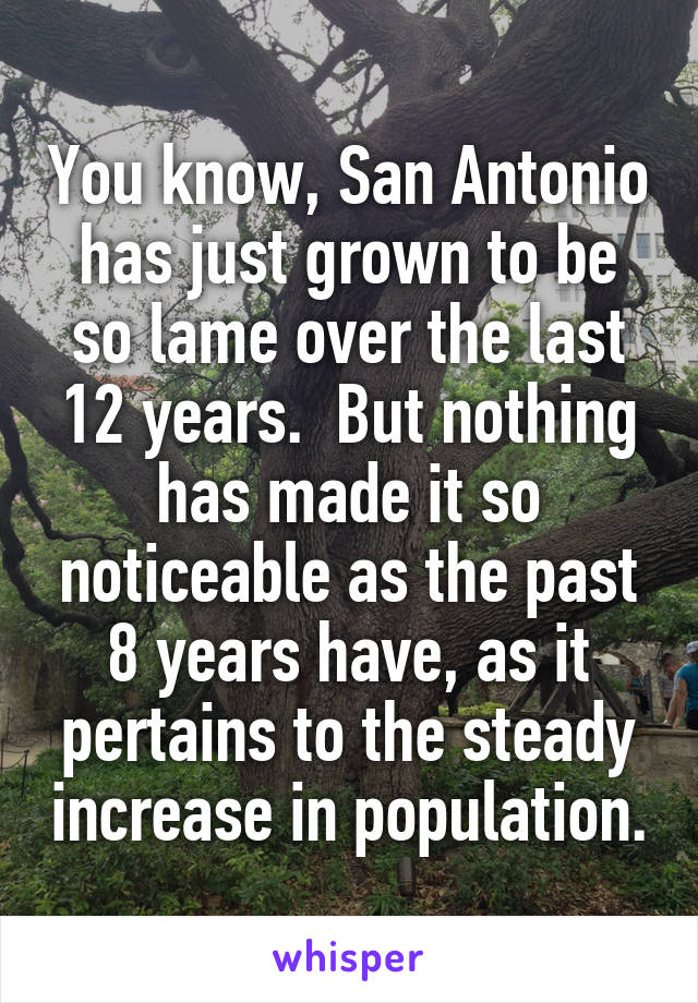 You know, San Antonio has just grown to be so lame over the last 12 years.  But nothing has made it so noticeable as the past 8 years have, as it pertains to the steady increase in population.