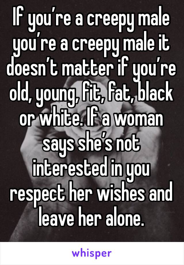 If you're a creepy male you're a creepy male it doesn't matter if you're old, young, fit, fat, black or white. If a woman says she's not interested in you respect her wishes and leave her alone.