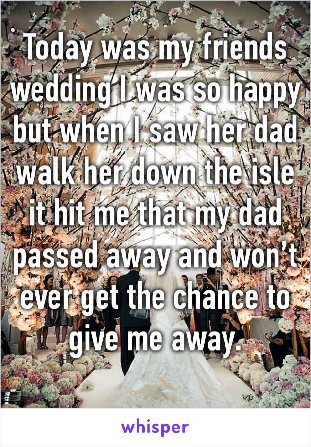 Today was my friends wedding I was so happy but when I saw her dad walk her down the isle it hit me that my dad passed away and won't  ever get the chance to give me away.