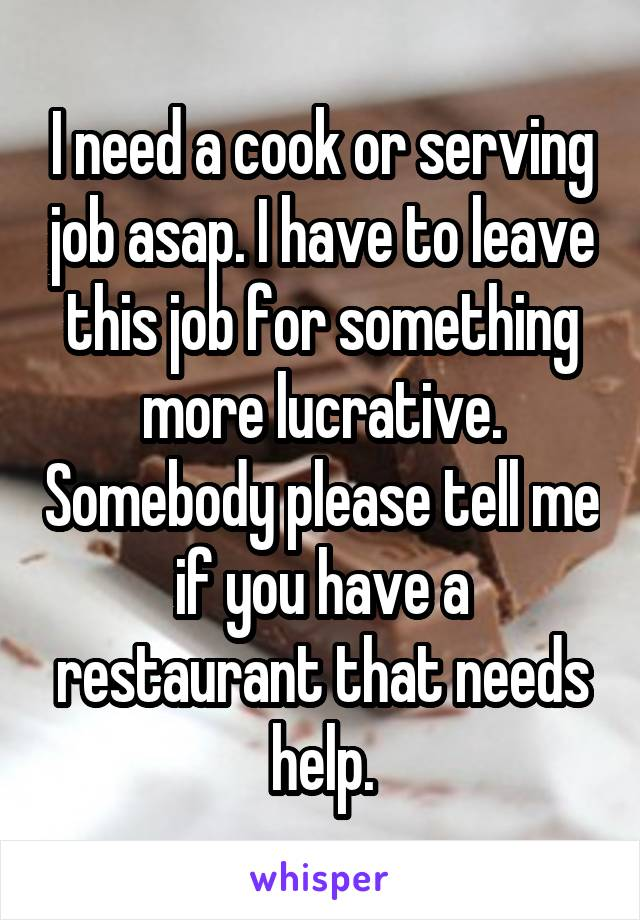 I need a cook or serving job asap. I have to leave this job for something more lucrative. Somebody please tell me if you have a restaurant that needs help.