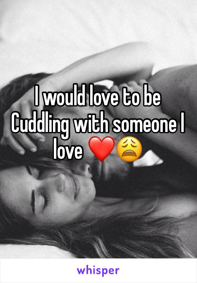 I would love to be Cuddling with someone I love ❤️😩