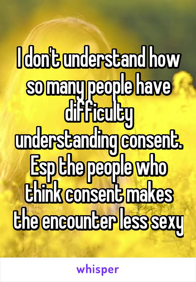 I don't understand how so many people have difficulty understanding consent. Esp the people who think consent makes the encounter less sexy