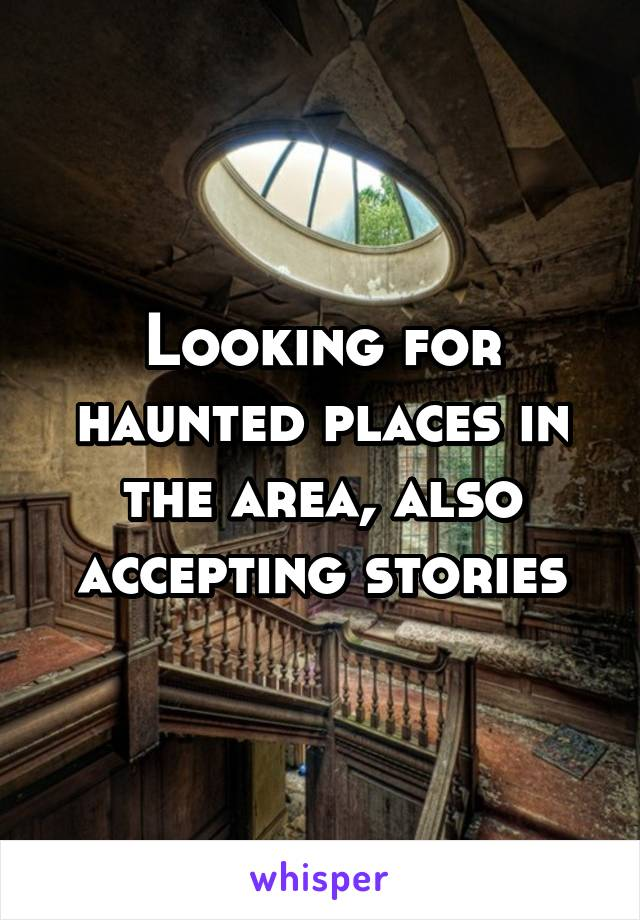Looking for haunted places in the area, also accepting stories