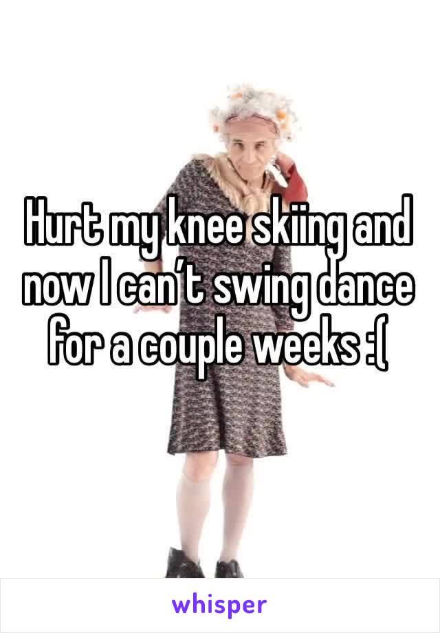 Hurt my knee skiing and now I can't swing dance for a couple weeks :(