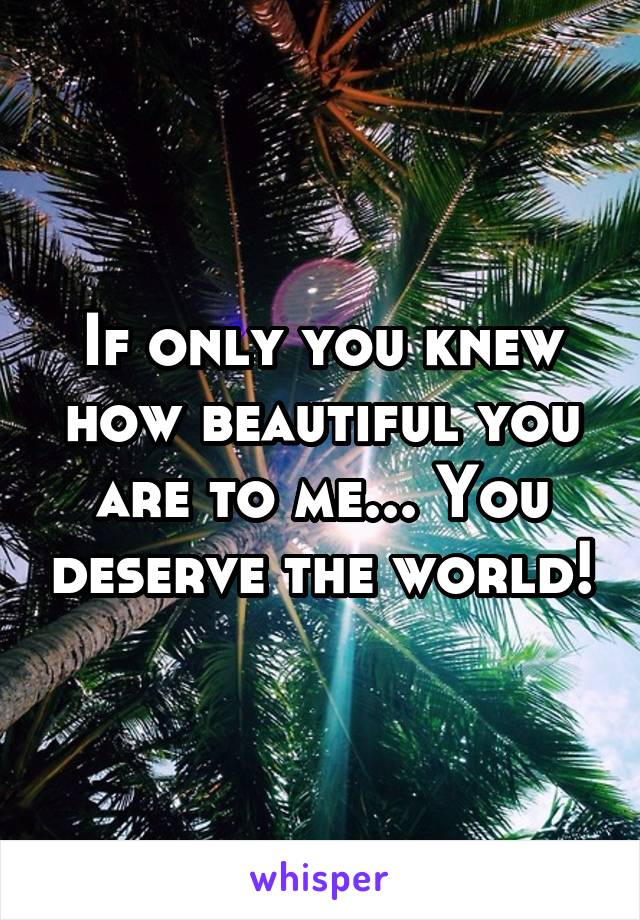 If only you knew how beautiful you are to me... You deserve the world!