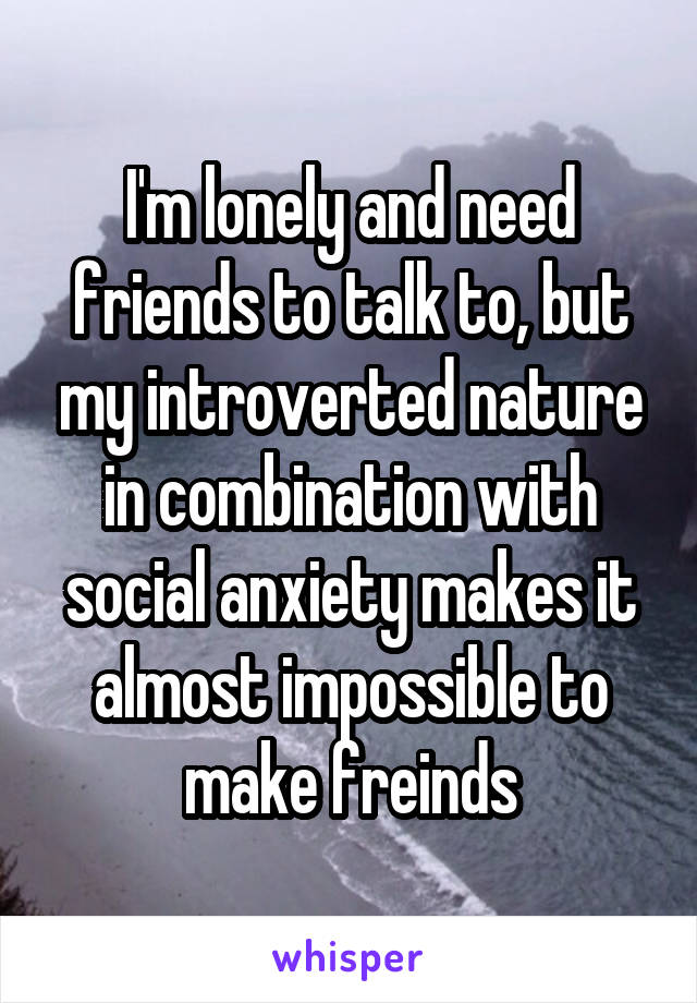 I'm lonely and need friends to talk to, but my introverted nature in combination with social anxiety makes it almost impossible to make freinds