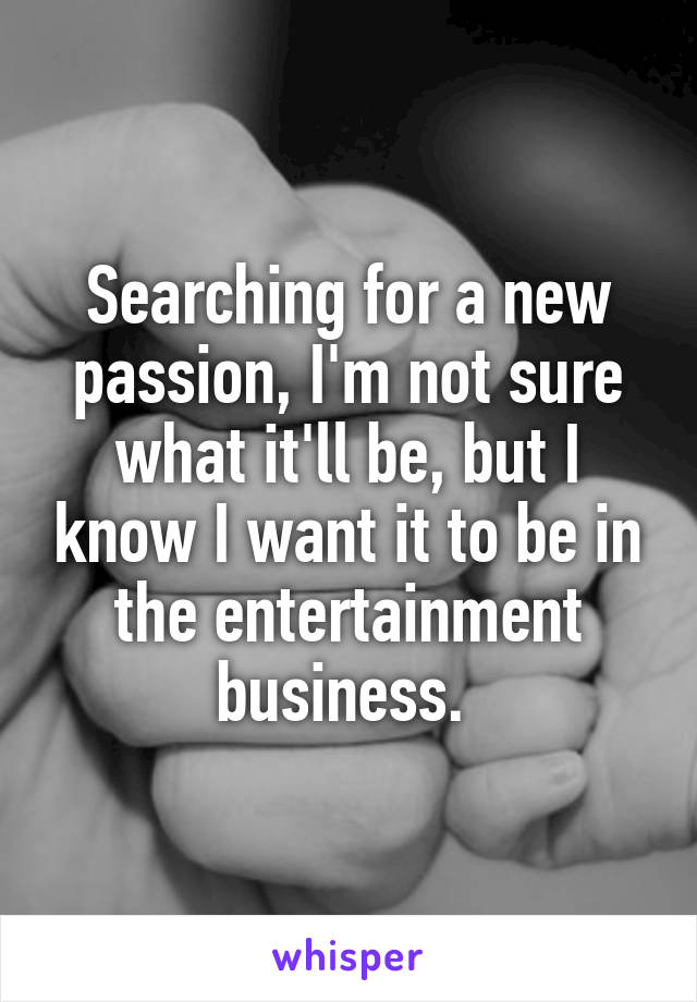 Searching for a new passion, I'm not sure what it'll be, but I know I want it to be in the entertainment business.