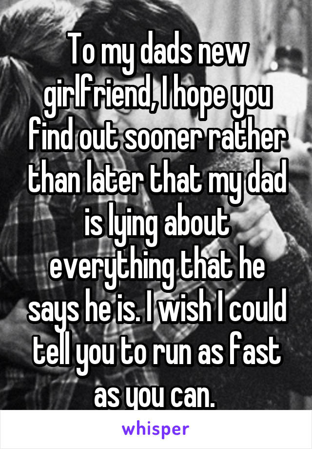 To my dads new girlfriend, I hope you find out sooner rather than later that my dad is lying about everything that he says he is. I wish I could tell you to run as fast as you can.
