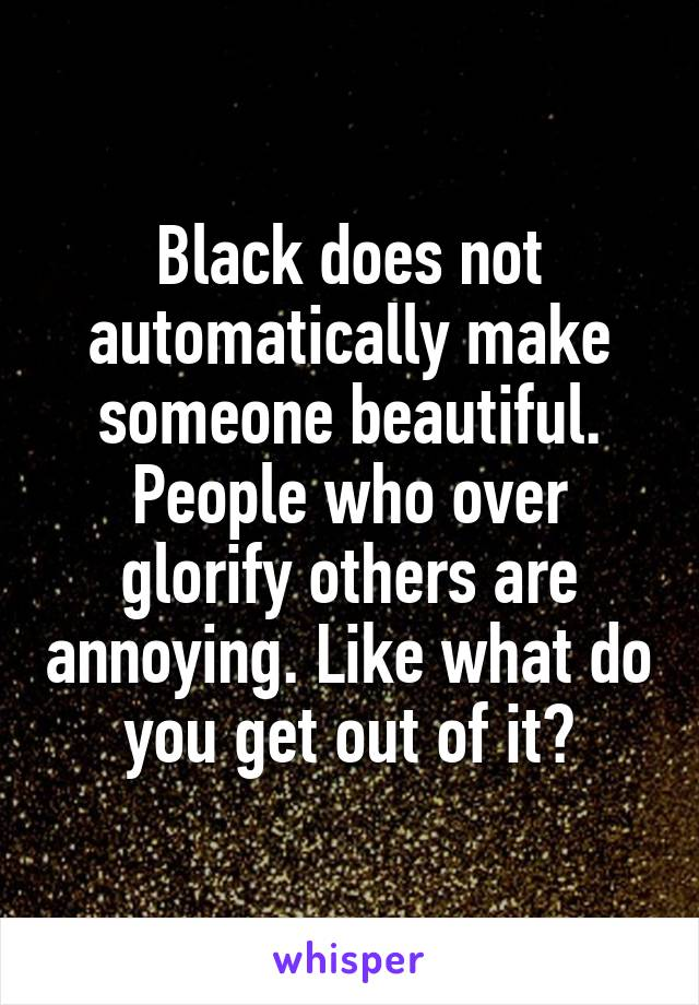 Black does not automatically make someone beautiful. People who over glorify others are annoying. Like what do you get out of it?