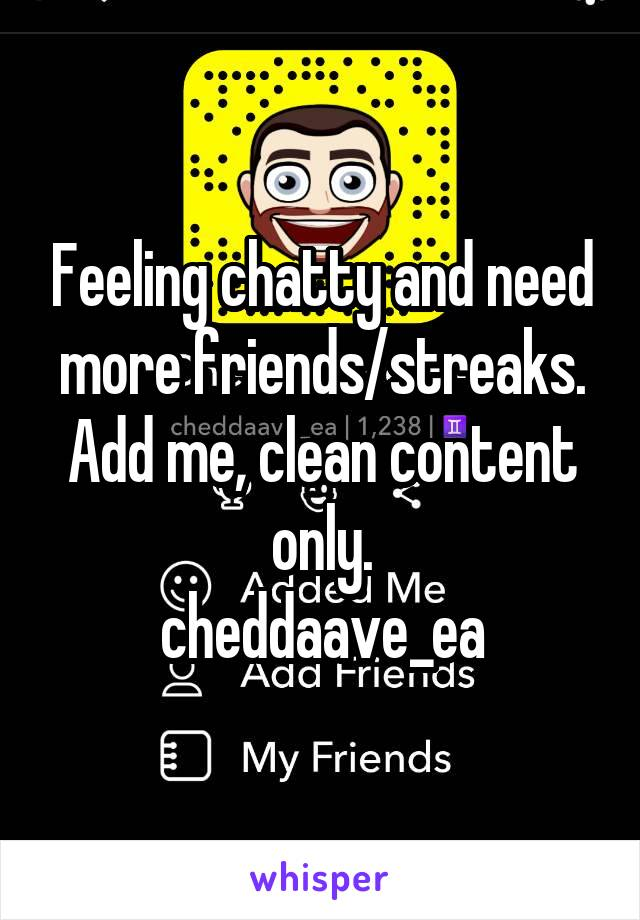 Feeling chatty and need more friends/streaks. Add me, clean content only. cheddaave_ea