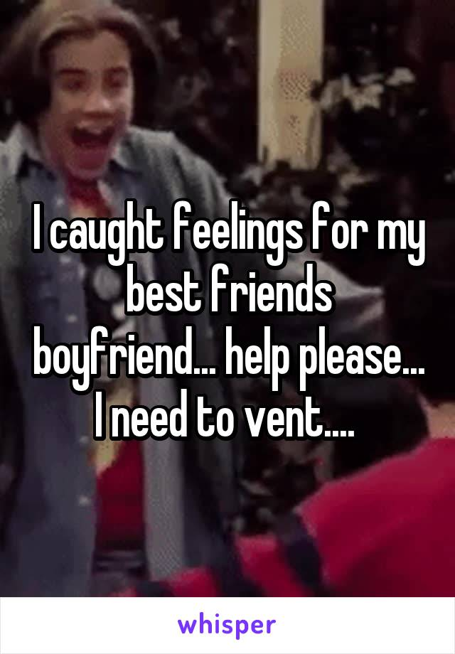I caught feelings for my best friends boyfriend... help please... I need to vent....