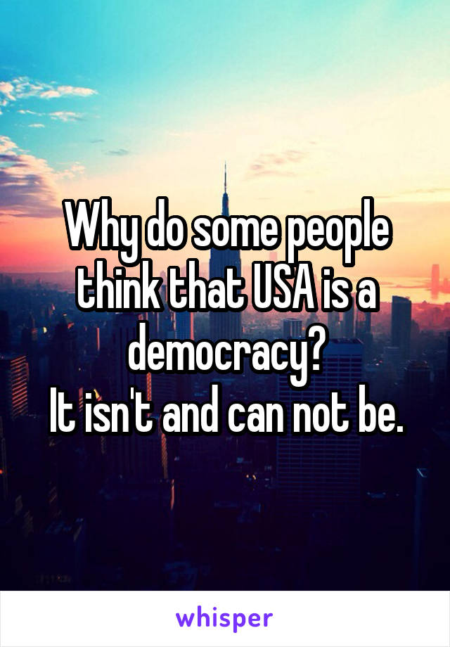 Why do some people think that USA is a democracy? It isn't and can not be.