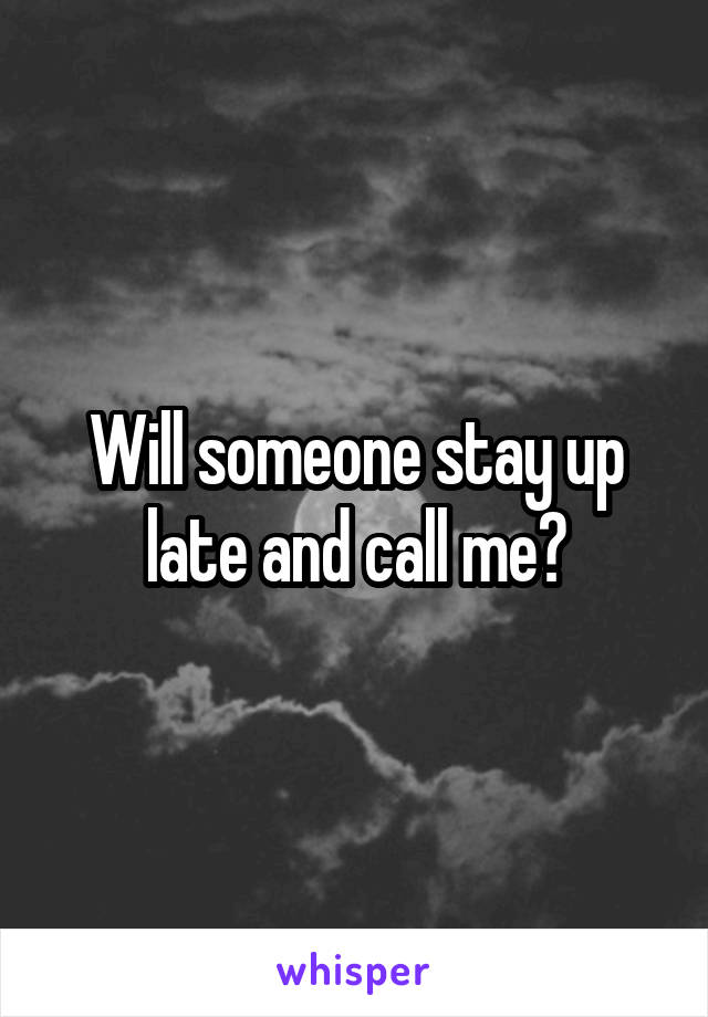 Will someone stay up late and call me?