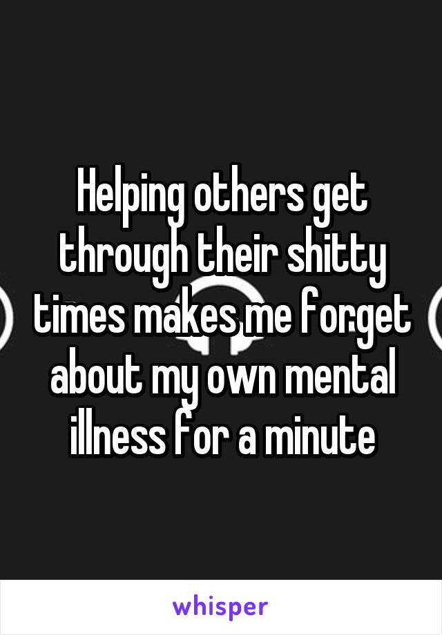 Helping others get through their shitty times makes me forget about my own mental illness for a minute