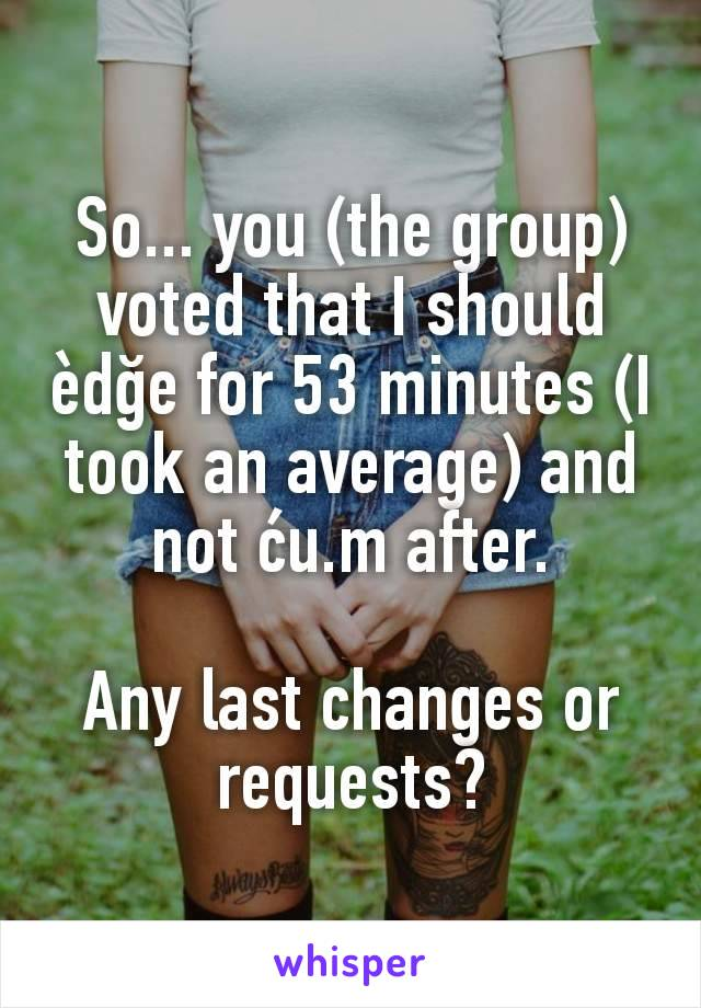 So... you (the group) voted that I should èdğe for 53 minutes (I took an average) and not ću.m after.  Any last changes or requests?