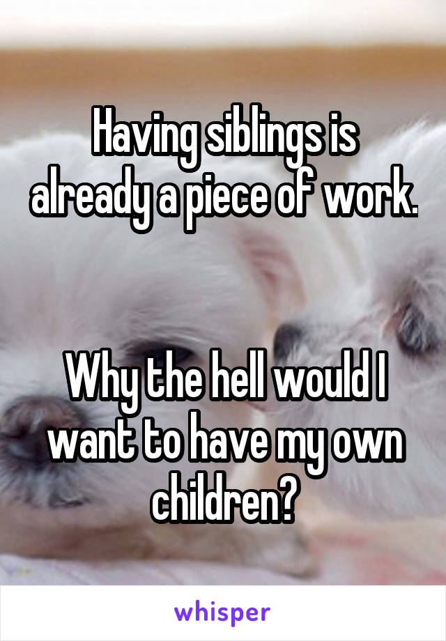 Having siblings is already a piece of work.   Why the hell would I want to have my own children?