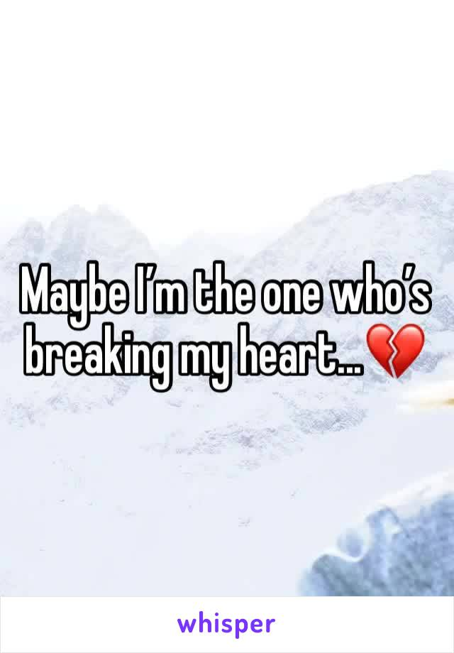 Maybe I'm the one who's breaking my heart...💔