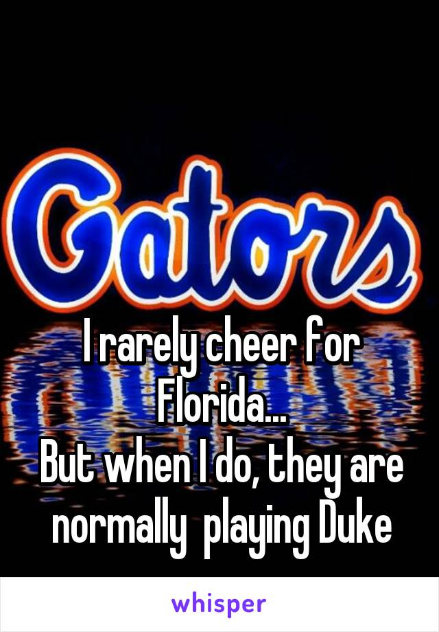 I rarely cheer for Florida... But when I do, they are normally  playing Duke