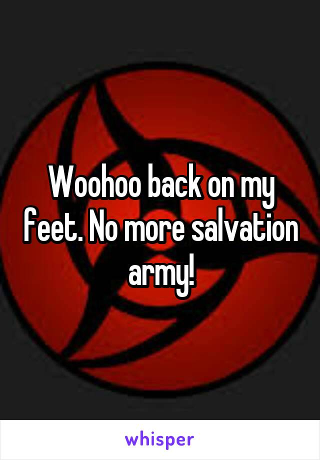 Woohoo back on my feet. No more salvation army!