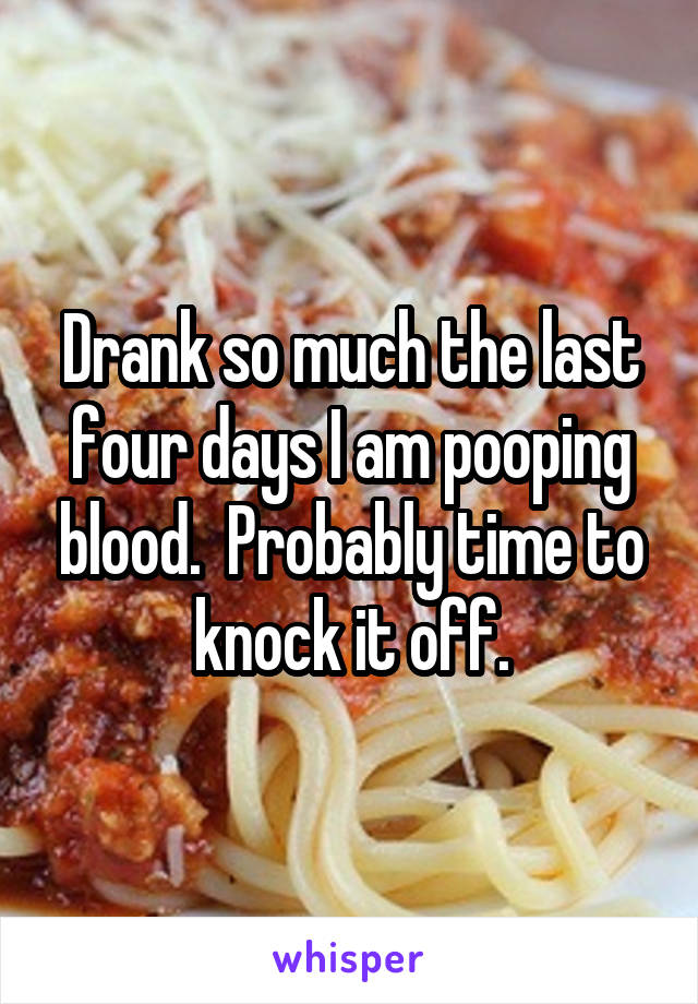 Drank so much the last four days I am pooping blood.  Probably time to knock it off.