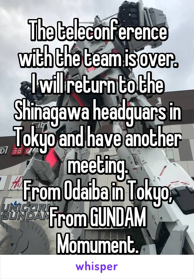 The teleconference with the team is over. I will return to the Shinagawa headguars in Tokyo and have another meeting. From Odaiba in Tokyo, From GUNDAM Momument.