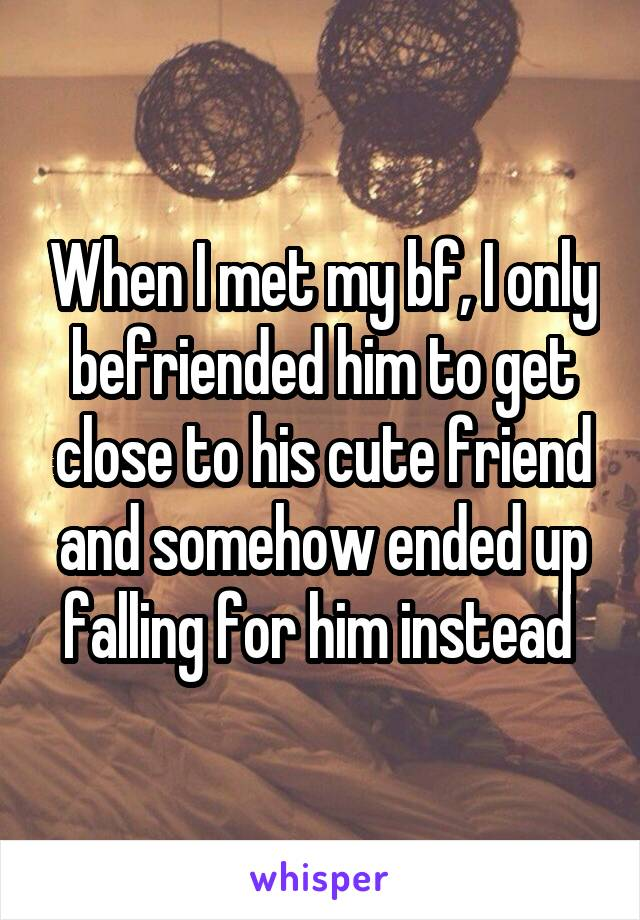 When I met my bf, I only befriended him to get close to his cute friend and somehow ended up falling for him instead
