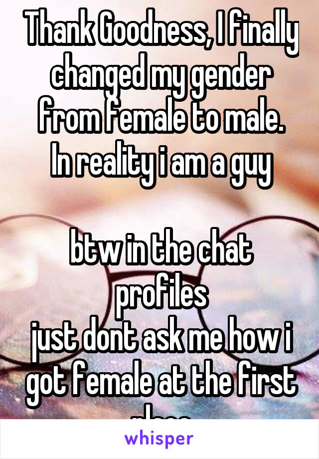 Thank Goodness, I finally changed my gender from female to male. In reality i am a guy  btw in the chat profiles just dont ask me how i got female at the first place